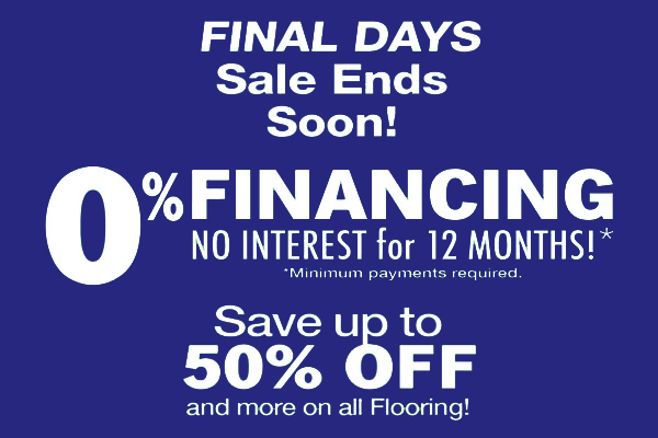 0% financing no interest for 12 months. Final days sale ends soon. Save up to 50% off and more on all flooring